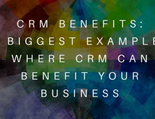 CRM Benefits: 5 Biggest Examples Where CRM Can Benefit Your Business